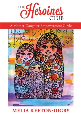 The Heroines Club: A Mother-Daughter Empowerment Circle, by Melia Keeton-Digby